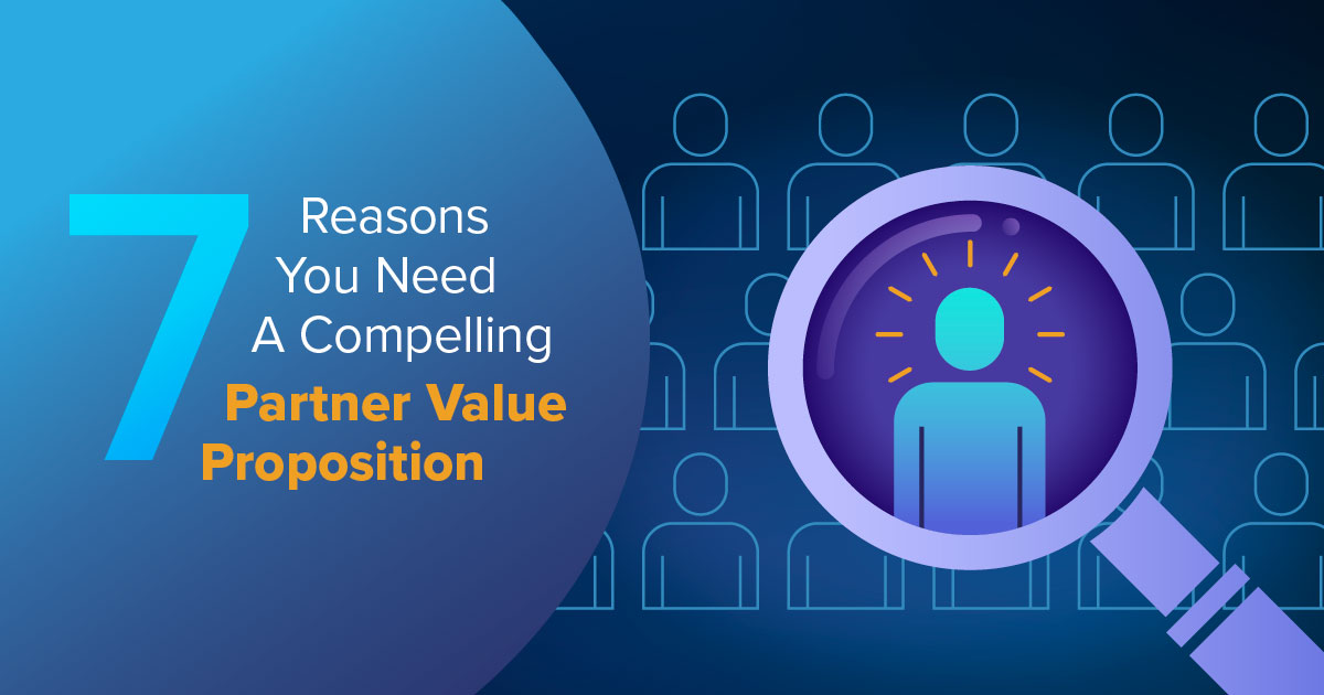 7 Reasons You Need A Compelling Partner Value Proposition
