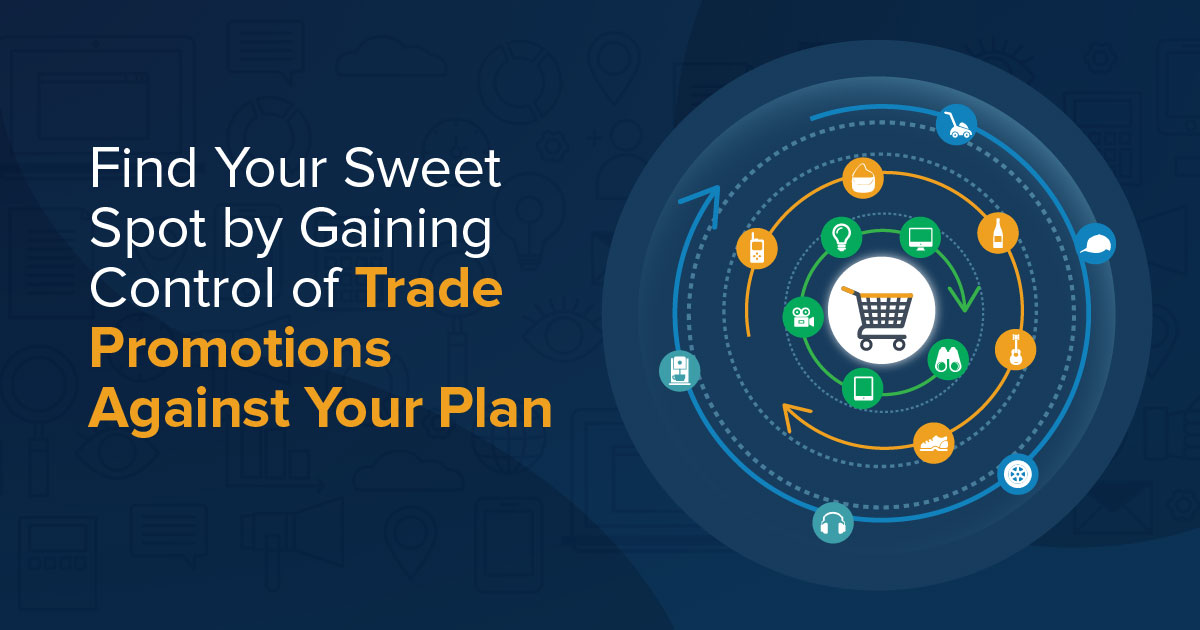 Find Your Sweet Spot by Gaining Control of Trade Promotions Against Your Plan