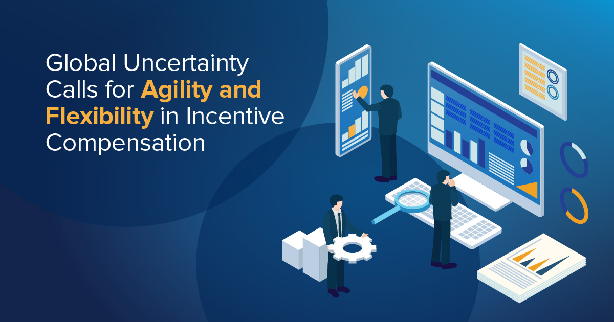 Global uncertainty calls for agility and flexibility in incentive compensation