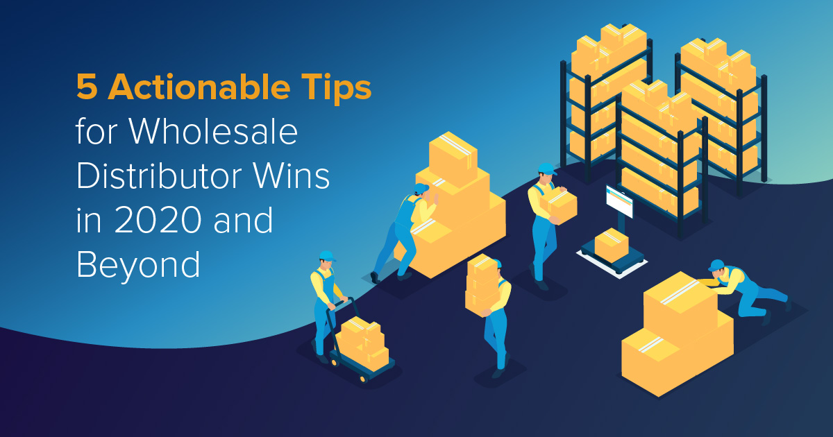 5 Actionable Tips for Wholesale Distributor Wins in 2020 and Beyond