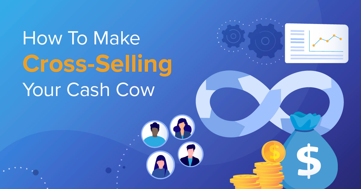 How To Make Cross-Selling Your Cash Cow