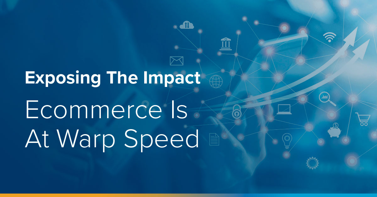 Exposing The Impact – Ecommerce Is At Warp Speed